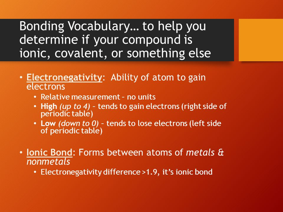 Bonding Vocabulary… to help you determine if your compound is ionic, covalent, or something else Electronegativity: Ability of atom to gain electrons Relative measurement – no units High (up to 4) – tends to gain electrons (right side of periodic table) Low (down to 0) – tends to lose electrons (left side of periodic table) Ionic Bond: Forms between atoms of metals & nonmetals Electronegativity difference >1.9, it's ionic bond