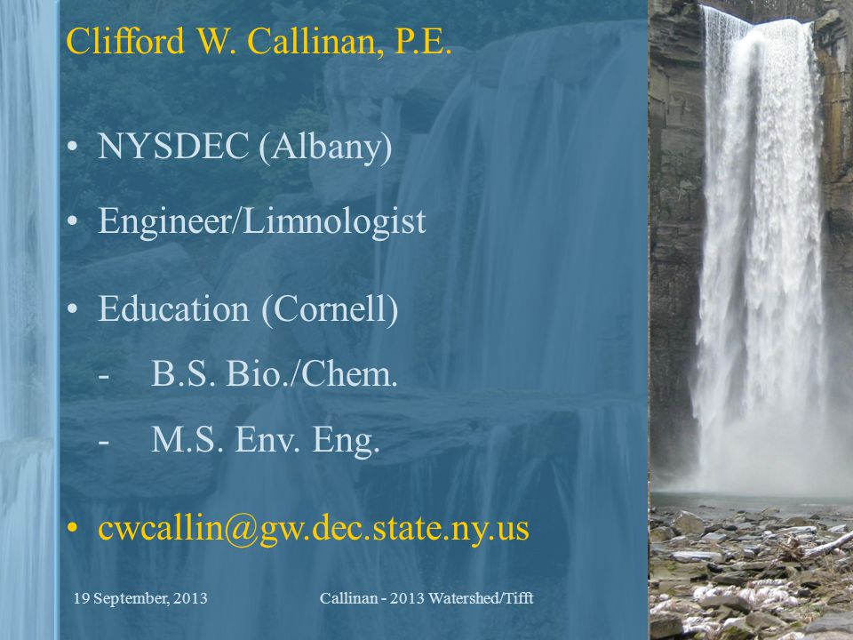 Clifford W. Callinan, P.E. NYSDEC (Albany) Engineer/Limnologist Education (Cornell) - B.S. Bio./Chem. -M.S. Env. Eng. cwcallin@gw.dec.state.ny.us 219