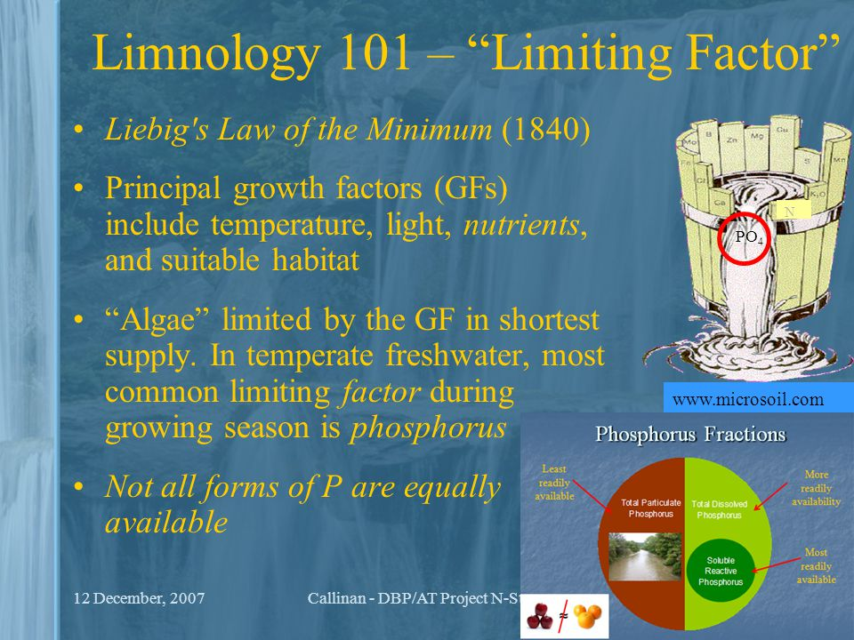 "12 December, 2007Callinan - DBP/AT Project N-Steps7 Limnology 101 – ""Limiting Factor"" Liebig's Law of the Minimum (1840) Principal growth factors (GFs"