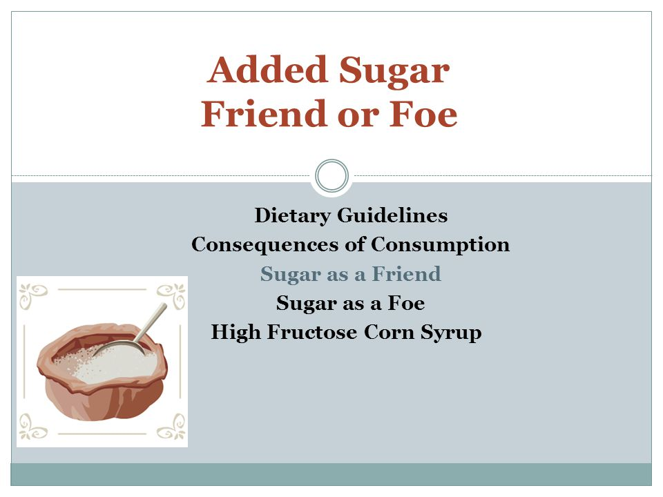 Dietary Guidelines Consequences of Consumption Sugar as a Friend Sugar as a Foe High Fructose Corn Syrup Added Sugar Friend or Foe