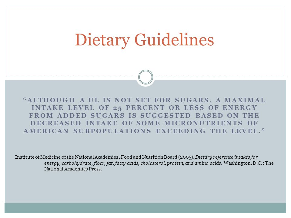 ALTHOUGH A UL IS NOT SET FOR SUGARS, A MAXIMAL INTAKE LEVEL OF 25 PERCENT OR LESS OF ENERGY FROM ADDED SUGARS IS SUGGESTED BASED ON THE DECREASED INTAKE OF SOME MICRONUTRIENTS OF AMERICAN SUBPOPULATIONS EXCEEDING THE LEVEL. Dietary Guidelines Institute of Medicine of the National Academies, Food and Nutrition Board (2005).