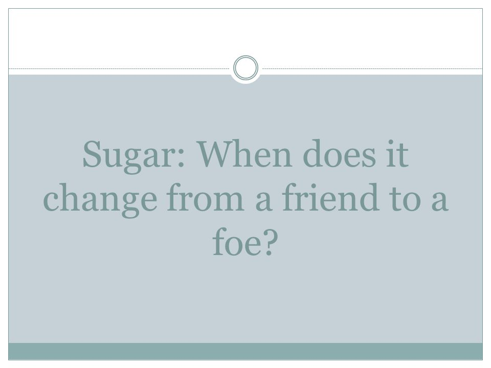 Sugar: When does it change from a friend to a foe