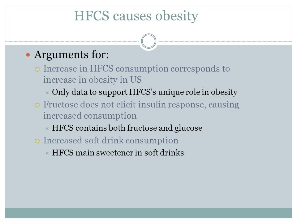 HFCS causes obesity Arguments for:  Increase in HFCS consumption corresponds to increase in obesity in US  Only data to support HFCS's unique role in obesity  Fructose does not elicit insulin response, causing increased consumption  HFCS contains both fructose and glucose  Increased soft drink consumption  HFCS main sweetener in soft drinks