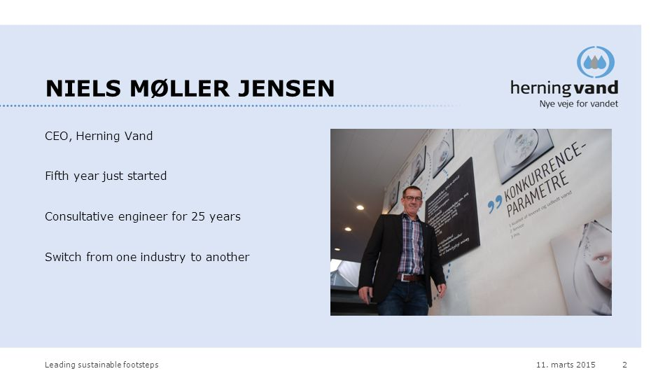 CEO, Herning Vand Fifth year just started Consultative engineer for 25 years Switch from one industry to another 11.