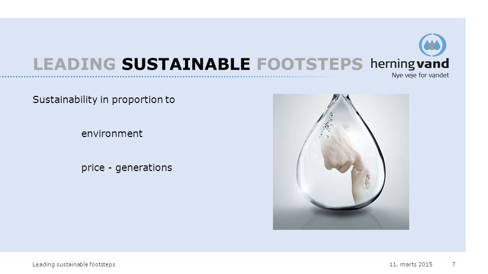 11. marts 2015Leading sustainable footsteps7 LEADING SUSTAINABLE FOOTSTEPS Sustainability in proportion to environment price - generations