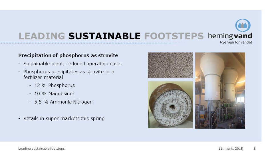 11. marts 2015Leading sustainable footsteps8 LEADING SUSTAINABLE FOOTSTEPS Precipitation of phosphorus as struvite -Sustainable plant, reduced operati