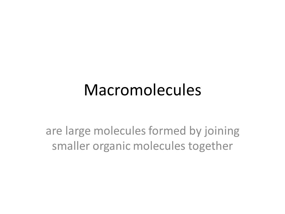 Macromolecules are large molecules formed by joining smaller organic molecules together