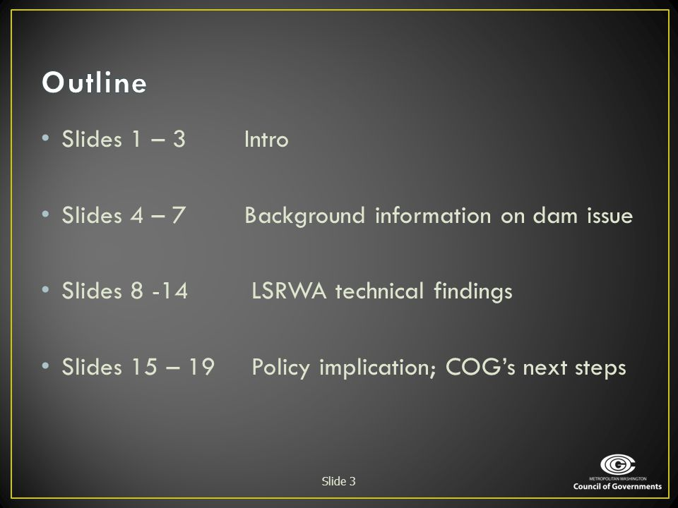 Slides 1 – 3 Intro Slides 4 – 7Background information on dam issue Slides 8 -14 LSRWA technical findings Slides 15 – 19 Policy implication; COG's next