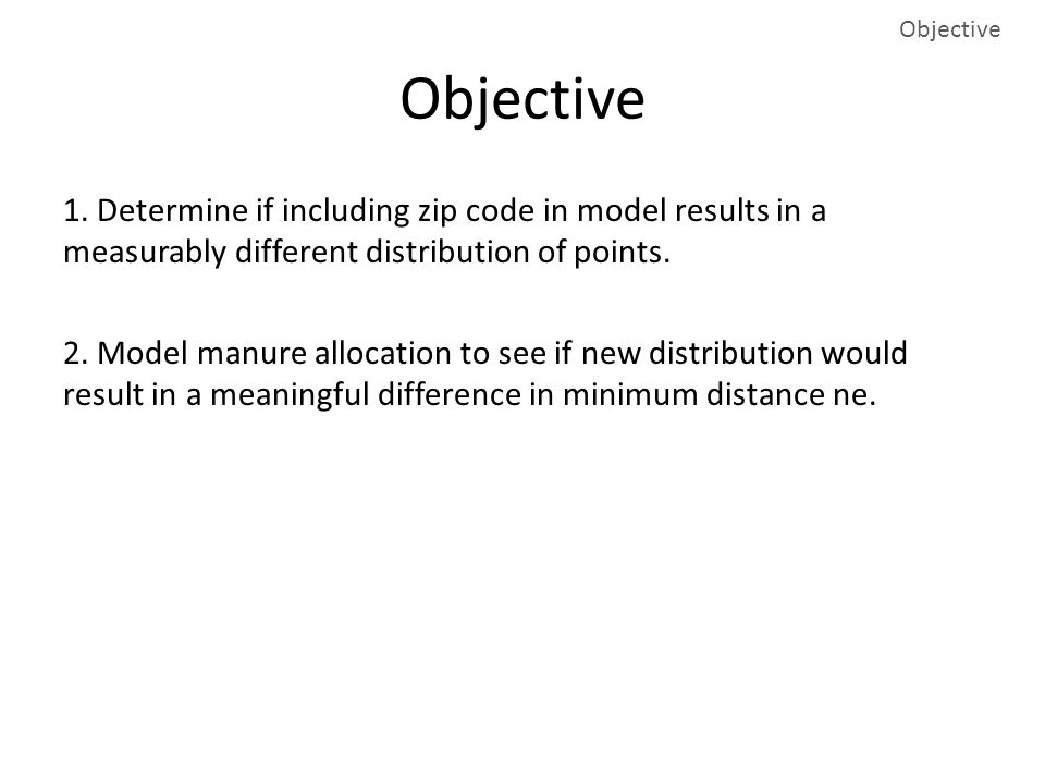Objective 1. Determine if including zip code in model results in a measurably different distribution of points. 2. Model manure allocation to see if n