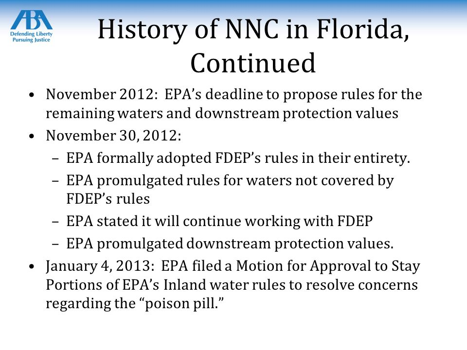 History of NNC in Florida, Continued November 2012: EPA's deadline to propose rules for the remaining waters and downstream protection values November 30, 2012: –EPA formally adopted FDEP's rules in their entirety.