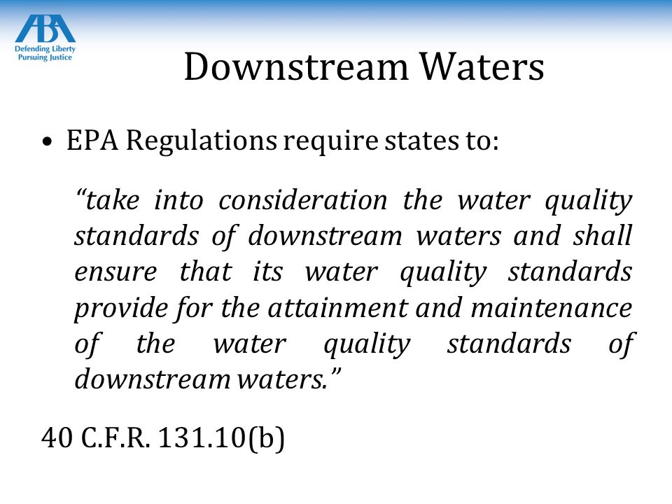 Downstream Waters EPA Regulations require states to: take into consideration the water quality standards of downstream waters and shall ensure that its water quality standards provide for the attainment and maintenance of the water quality standards of downstream waters. 40 C.F.R.
