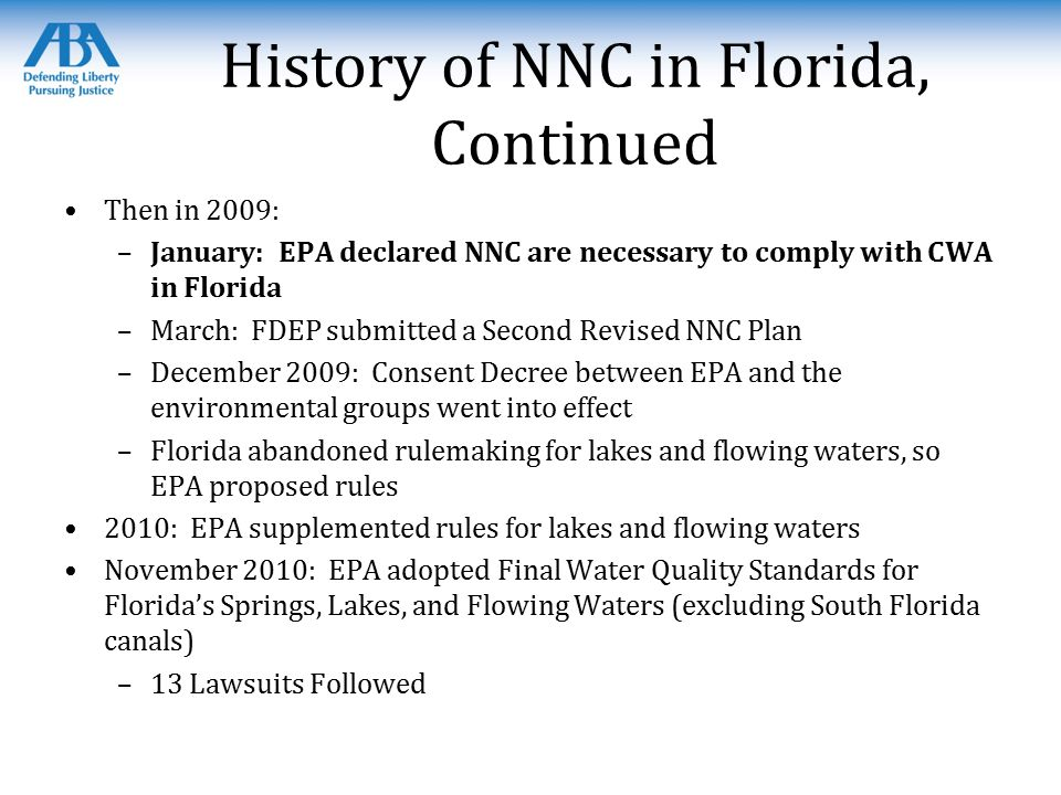 History of NNC in Florida, Continued Then in 2009: –January: EPA declared NNC are necessary to comply with CWA in Florida –March: FDEP submitted a Second Revised NNC Plan –December 2009: Consent Decree between EPA and the environmental groups went into effect –Florida abandoned rulemaking for lakes and flowing waters, so EPA proposed rules 2010: EPA supplemented rules for lakes and flowing waters November 2010: EPA adopted Final Water Quality Standards for Florida's Springs, Lakes, and Flowing Waters (excluding South Florida canals) –13 Lawsuits Followed