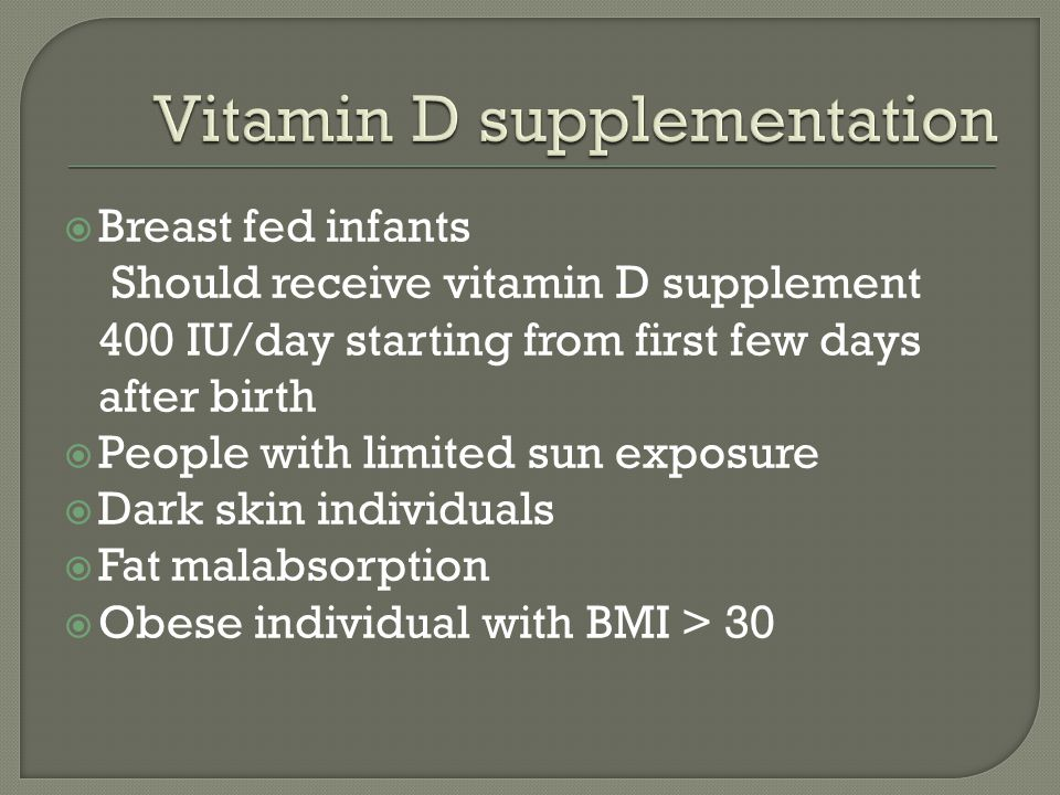  Breast fed infants Should receive vitamin D supplement 400 IU/day starting from first few days after birth  People with limited sun exposure  Dark skin individuals  Fat malabsorption  Obese individual with BMI > 30