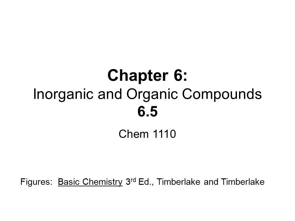 Chapter 6: Inorganic and Organic Compounds 6.5 Chem 1110 Figures: Basic Chemistry 3 rd Ed., Timberlake and Timberlake