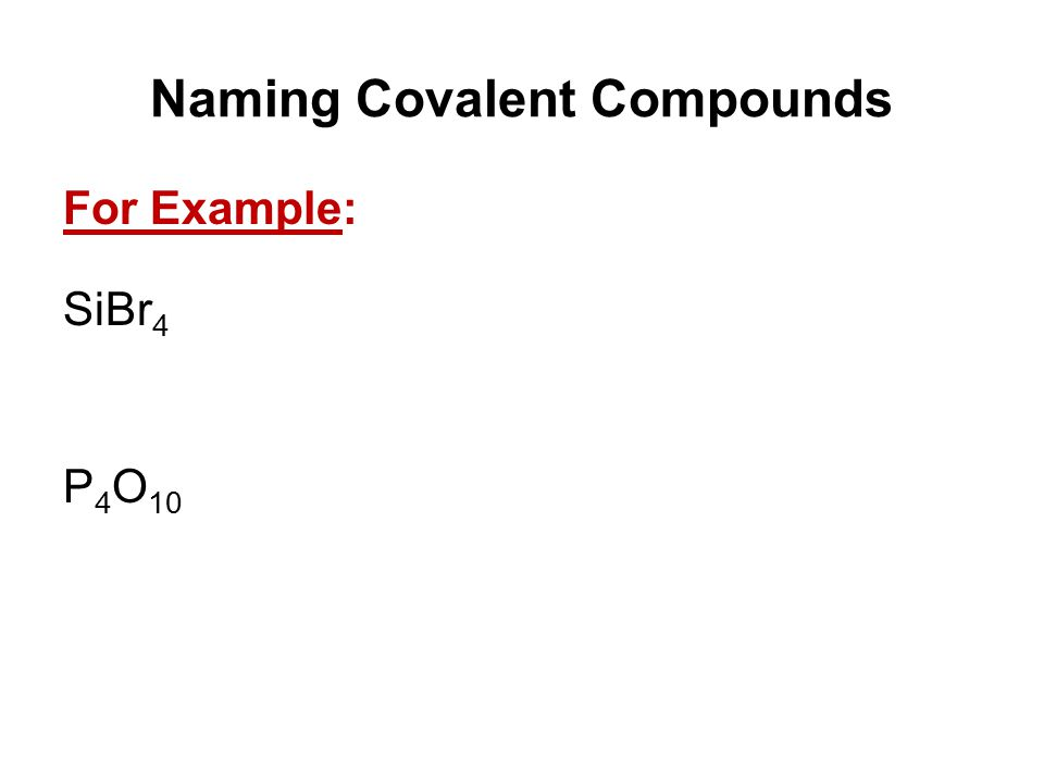Naming Covalent Compounds For Example: SiBr 4 P 4 O 10