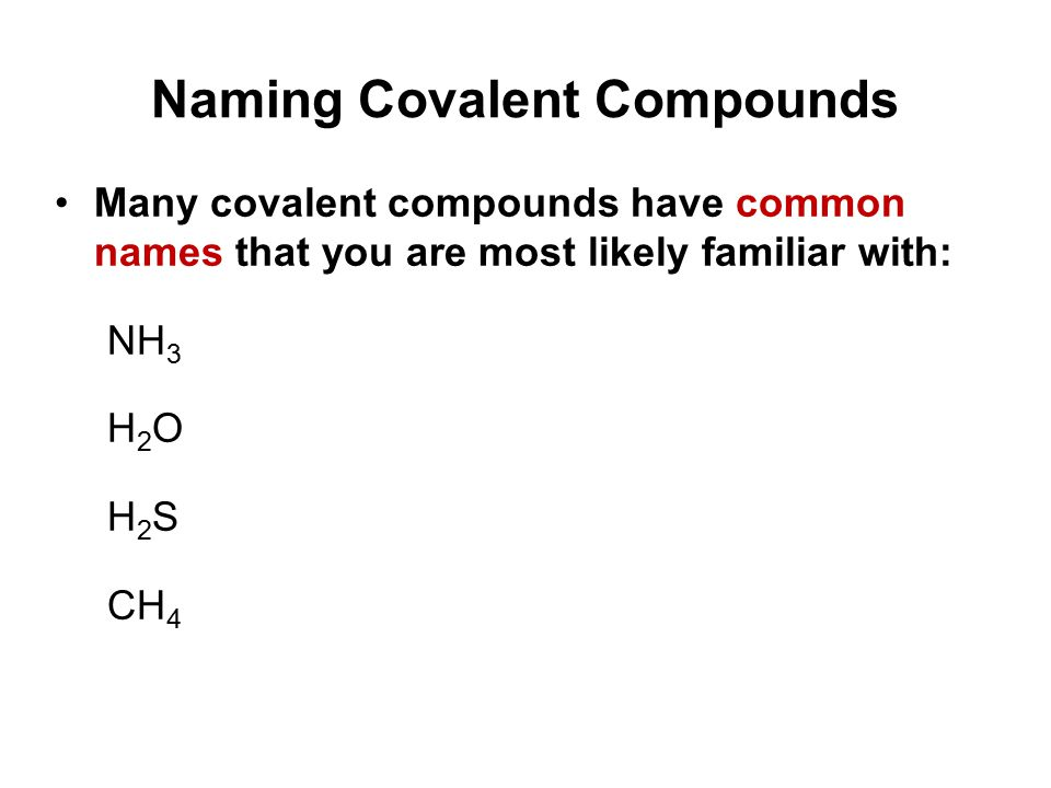 Naming Covalent Compounds Many covalent compounds have common names that you are most likely familiar with: NH 3 H 2 O H 2 S CH 4