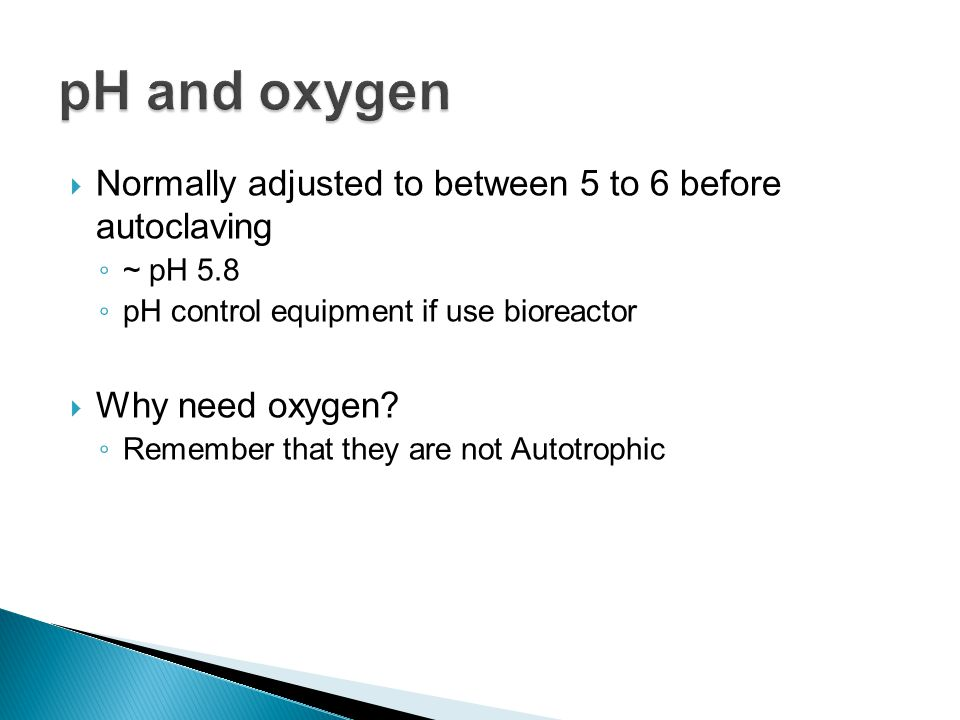  Normally adjusted to between 5 to 6 before autoclaving ◦ ~ pH 5.8 ◦ pH control equipment if use bioreactor  Why need oxygen? ◦ Remember that they a