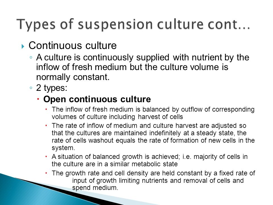  Continuous culture ◦ A culture is continuously supplied with nutrient by the inflow of fresh medium but the culture volume is normally constant. ◦ 2