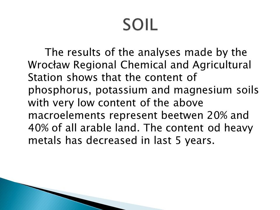 The results of the analyses made by the Wrocław Regional Chemical and Agricultural Station shows that the content of phosphorus, potassium and magnesium soils with very low content of the above macroelements represent beetwen 20% and 40% of all arable land.