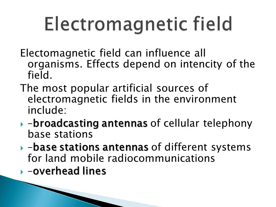 Electomagnetic field can influence all organisms. Effects depend on intencity of the field.