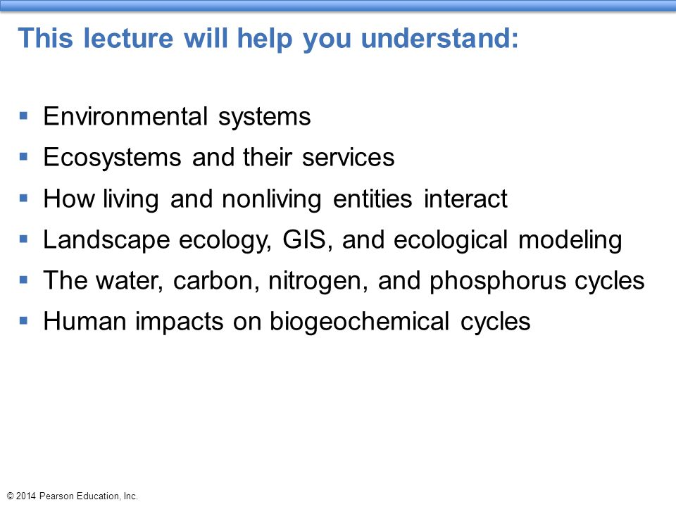 © 2014 Pearson Education, Inc. This lecture will help you understand:  Environmental systems  Ecosystems and their services  How living and nonlivi