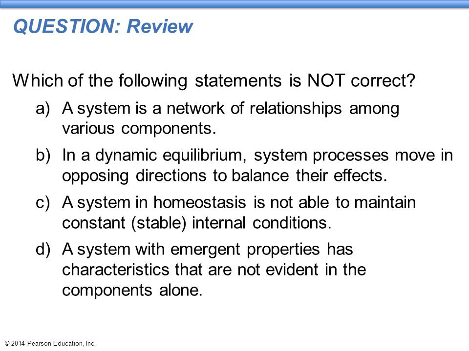 © 2014 Pearson Education, Inc. QUESTION: Review Which of the following statements is NOT correct? a)A system is a network of relationships among vario