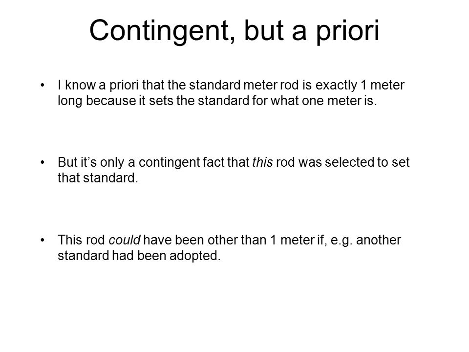 Contingent, but a priori I know a priori that the standard meter rod is exactly 1 meter long because it sets the standard for what one meter is. But i