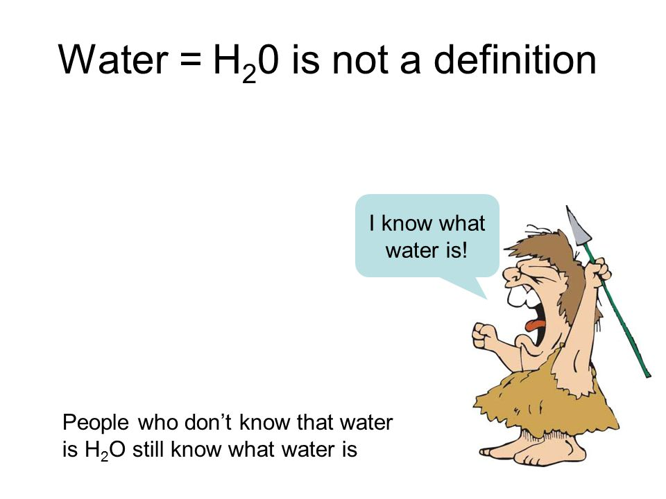 Water = H 2 0 is not a definition I know what water is! People who don't know that water is H 2 O still know what water is