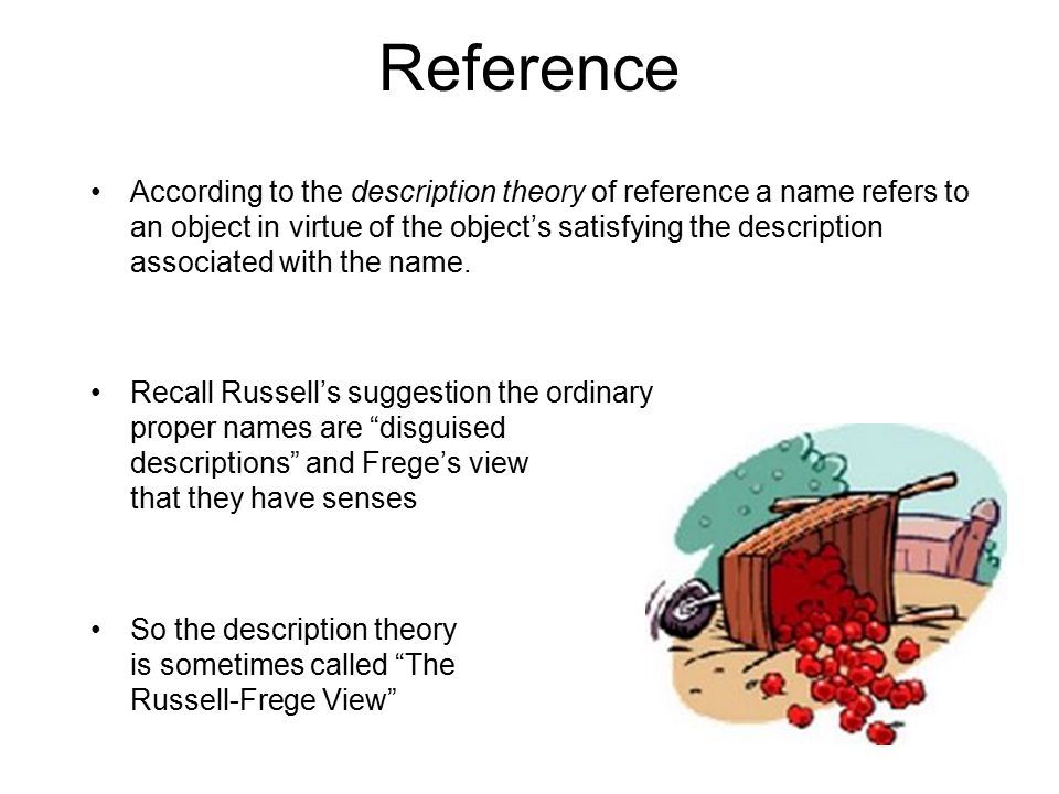 Reference According to the description theory of reference a name refers to an object in virtue of the object's satisfying the description associated with the name.