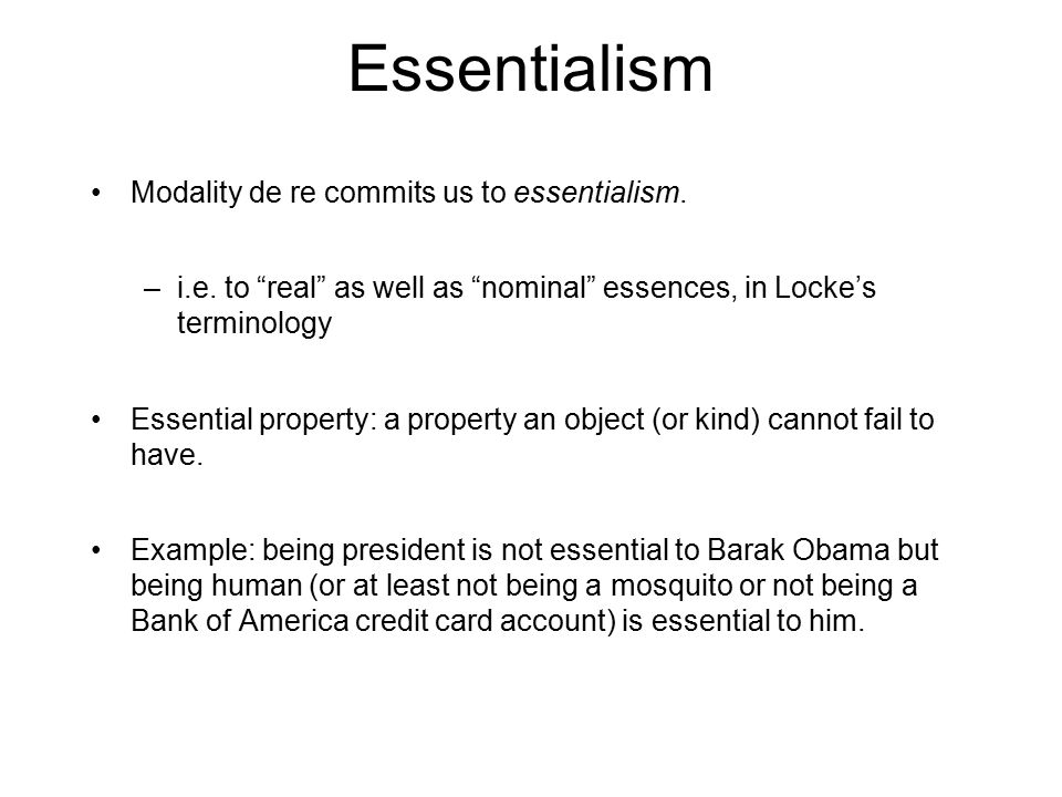 "Essentialism Modality de re commits us to essentialism. –i.e. to ""real"" as well as ""nominal"" essences, in Locke's terminology Essential property: a pr"