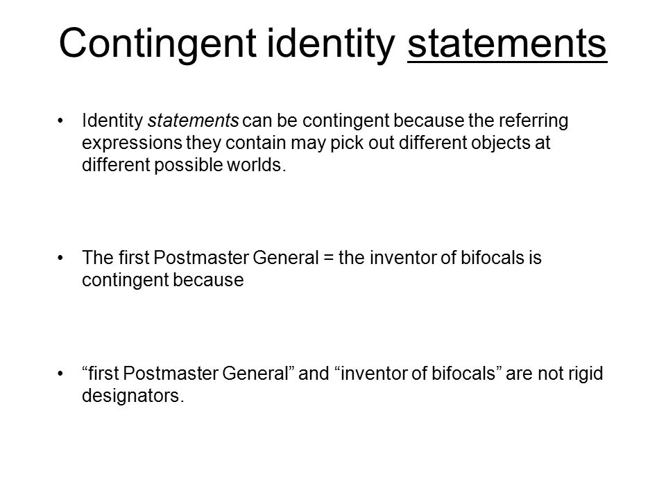 Contingent identity statements Identity statements can be contingent because the referring expressions they contain may pick out different objects at different possible worlds.