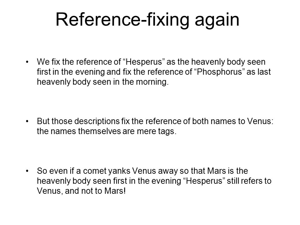 "Reference-fixing again We fix the reference of ""Hesperus"" as the heavenly body seen first in the evening and fix the reference of ""Phosphorus"" as last"