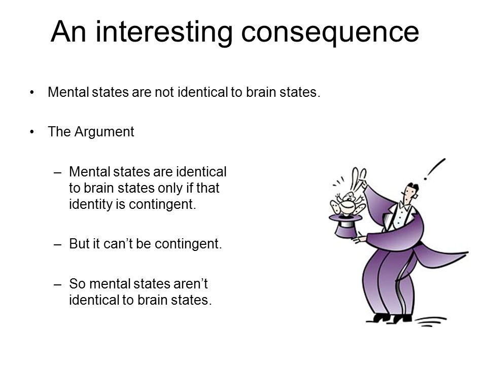 An interesting consequence Mental states are not identical to brain states. The Argument –Mental states are identical to brain states only if that ide