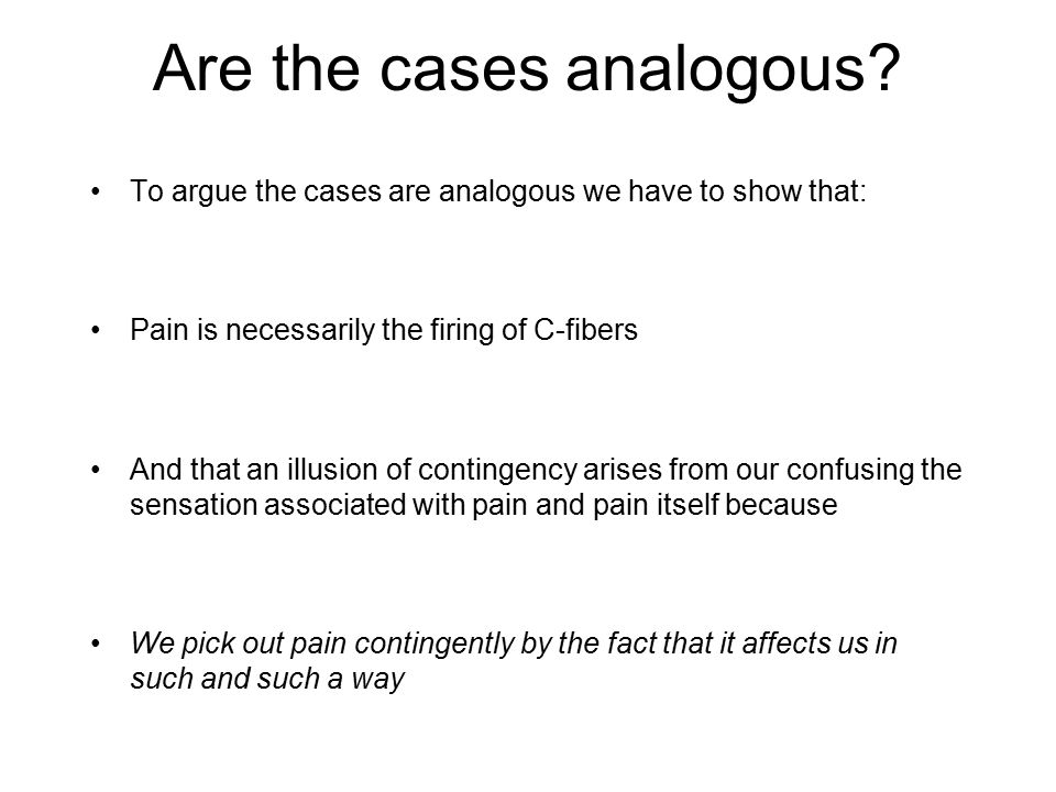 Are the cases analogous? To argue the cases are analogous we have to show that: Pain is necessarily the firing of C-fibers And that an illusion of con