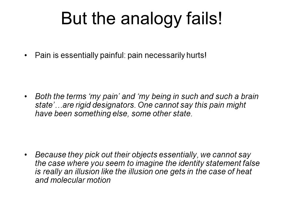 But the analogy fails! Pain is essentially painful: pain necessarily hurts! Both the terms 'my pain' and 'my being in such and such a brain state'…are