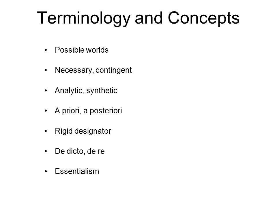 Terminology and Concepts Possible worlds Necessary, contingent Analytic, synthetic A priori, a posteriori Rigid designator De dicto, de re Essentialism