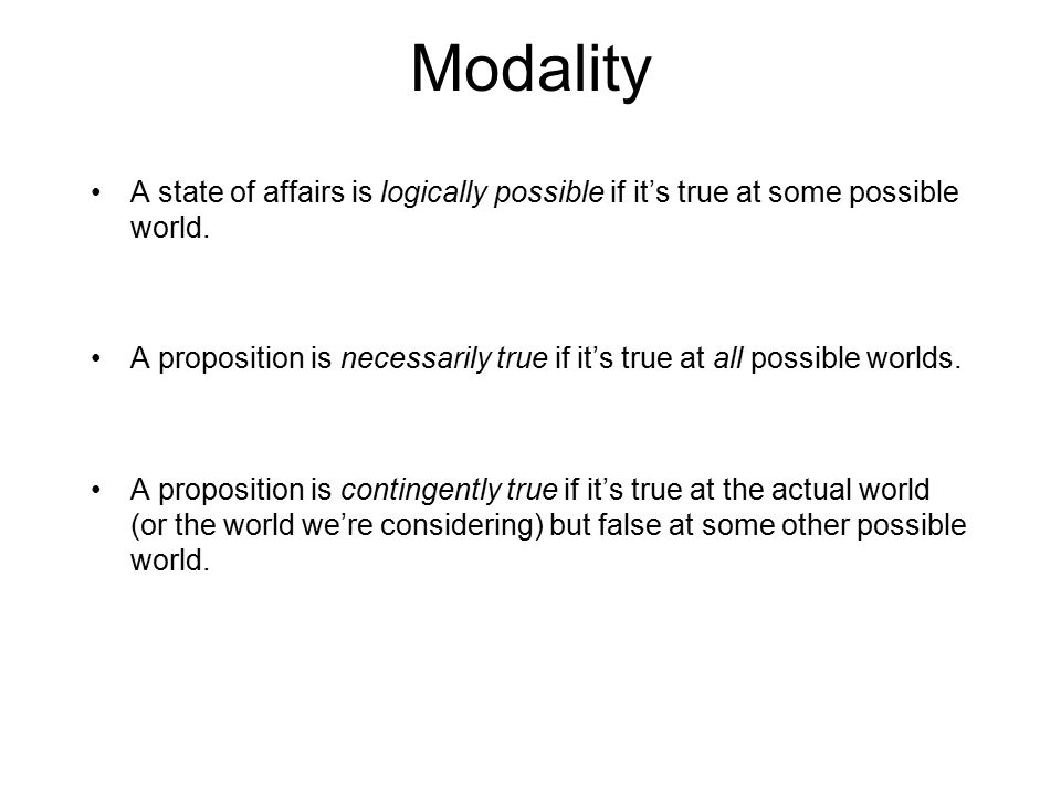 Modality A state of affairs is logically possible if it's true at some possible world. A proposition is necessarily true if it's true at all possible