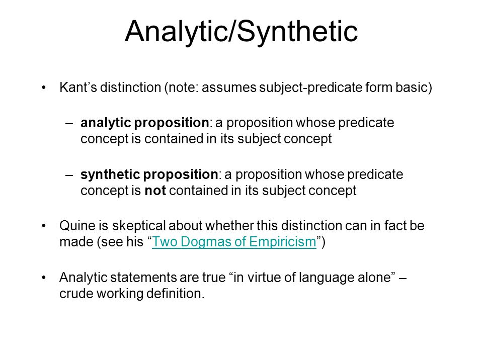 Analytic/Synthetic Kant's distinction (note: assumes subject-predicate form basic) –analytic proposition: a proposition whose predicate concept is contained in its subject concept –synthetic proposition: a proposition whose predicate concept is not contained in its subject concept Quine is skeptical about whether this distinction can in fact be made (see his Two Dogmas of Empiricism )Two Dogmas of Empiricism Analytic statements are true in virtue of language alone – crude working definition.