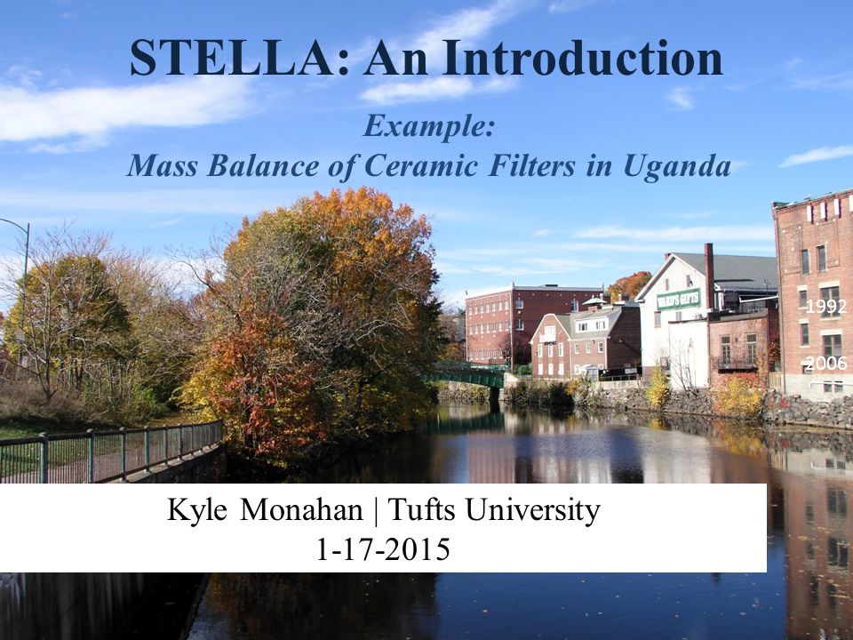 STELLA: An Introduction Example: Mass Balance of Ceramic Filters in Uganda Kyle Monahan | Tufts University 1-17-2015 1992 2006
