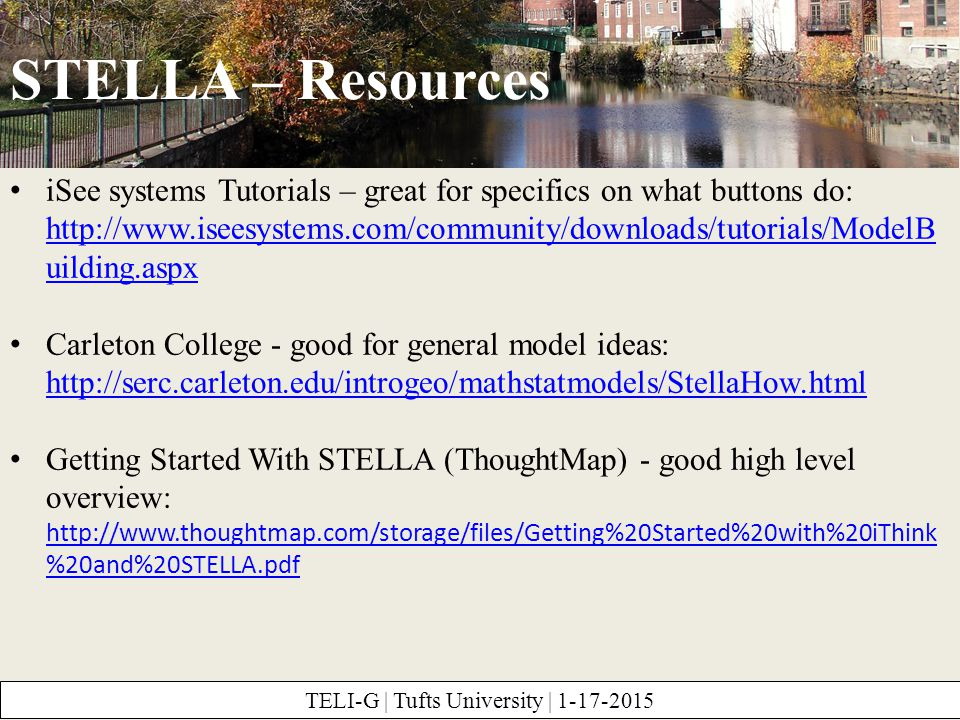 STELLA – Resources TELI-G | Tufts University | 1-17-2015 iSee systems Tutorials – great for specifics on what buttons do: http://www.iseesystems.com/community/downloads/tutorials/ModelB uilding.aspx http://www.iseesystems.com/community/downloads/tutorials/ModelB uilding.aspx Carleton College - good for general model ideas: http://serc.carleton.edu/introgeo/mathstatmodels/StellaHow.html http://serc.carleton.edu/introgeo/mathstatmodels/StellaHow.html Getting Started With STELLA (ThoughtMap) - good high level overview: http://www.thoughtmap.com/storage/files/Getting%20Started%20with%20iThink %20and%20STELLA.pdf http://www.thoughtmap.com/storage/files/Getting%20Started%20with%20iThink %20and%20STELLA.pdf