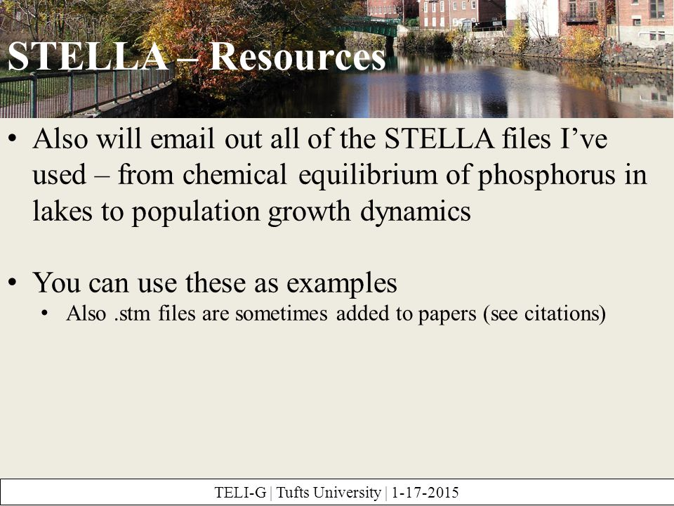 STELLA – Resources TELI-G | Tufts University | 1-17-2015 Also will email out all of the STELLA files I've used – from chemical equilibrium of phosphorus in lakes to population growth dynamics You can use these as examples Also.stm files are sometimes added to papers (see citations)