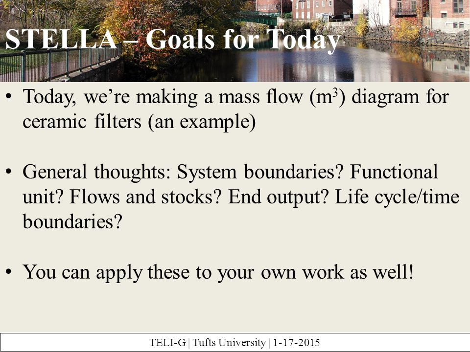STELLA – Goals for Today TELI-G | Tufts University | 1-17-2015 Today, we're making a mass flow (m 3 ) diagram for ceramic filters (an example) General thoughts: System boundaries.