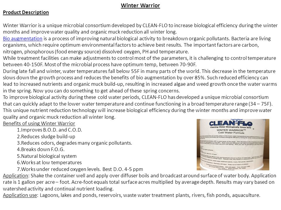 Winter Warrior Product Description Winter Warrior is a unique microbial consortium developed by CLEAN-FLO to increase biological efficiency during the