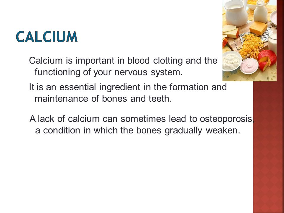 Slide 12 of 27 Calcium is important in blood clotting and the functioning of your nervous system.