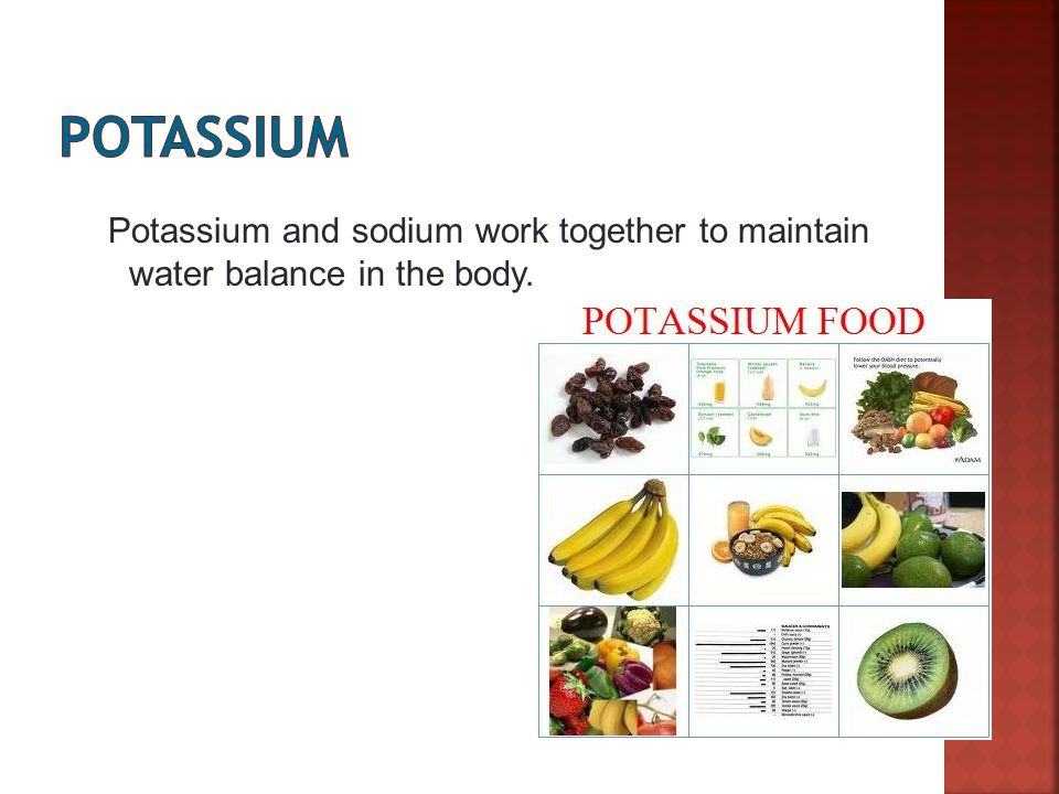 Slide 13 of 27 Potassium and sodium work together to maintain water balance in the body.