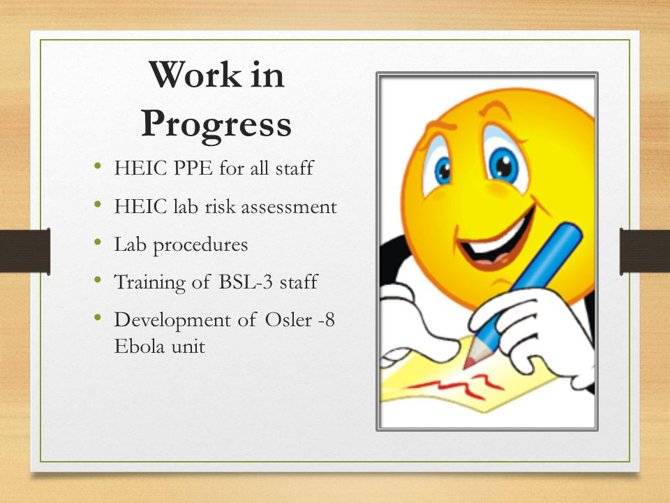 Work in Progress HEIC PPE for all staff HEIC lab risk assessment Lab procedures Training of BSL-3 staff Development of Osler -8 Ebola unit
