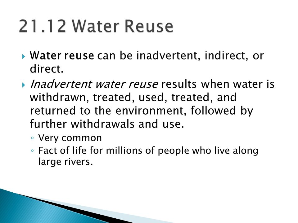  Water reuse can be inadvertent, indirect, or direct.  Inadvertent water reuse results when water is withdrawn, treated, used, treated, and returned
