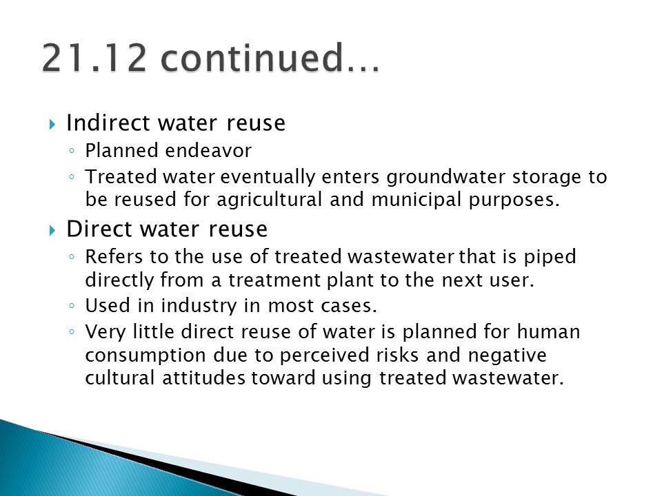  Indirect water reuse ◦ Planned endeavor ◦ Treated water eventually enters groundwater storage to be reused for agricultural and municipal purposes.