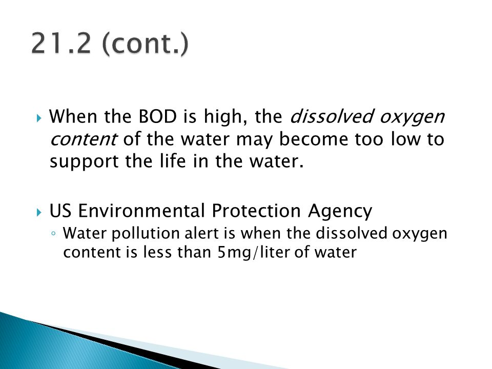  When the BOD is high, the dissolved oxygen content of the water may become too low to support the life in the water.  US Environmental Protection A