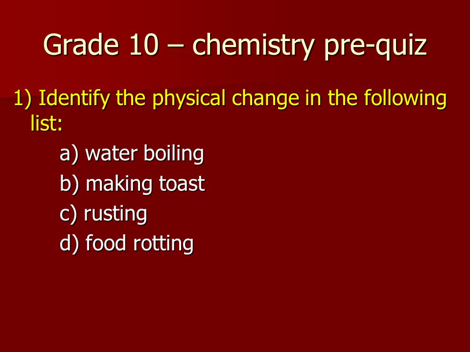 Grade 10 – chemistry pre-quiz 1) Identify the physical change in the following list: a) water boiling b) making toast c) rusting d) food rotting